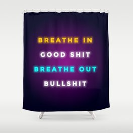 BREATHE IN GOOD SHIT BREATH OUT BULLSHIT Shower Curtain