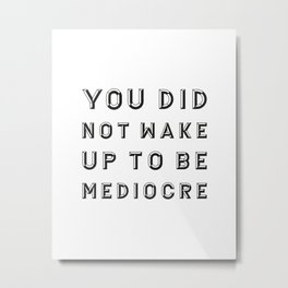 You did not wake up to be mediocre Metal Print