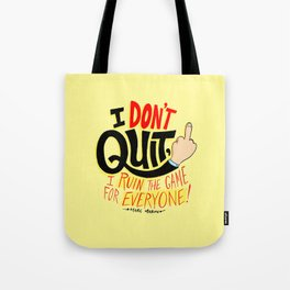 I Don't Quit, I Ruin the Game for Everyone. Tote Bag