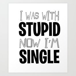 Single With Stupid relationship Dating Flirt gift Art Print