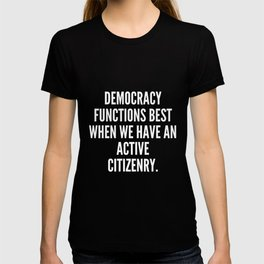 Democracy functions best when we have an active citizenry T-shirt