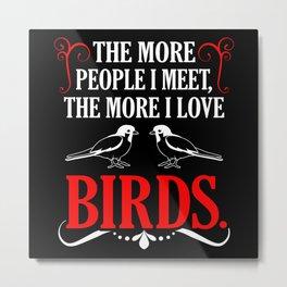 The more people i Meet, the more i love birds Fun Metal Print