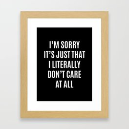 I'M SORRY IT'S JUST THAT I LITERALLY DON'T CARE AT ALL (Black & White) Framed Art Print