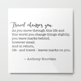 Travel quote - Anthony Bourdain - Travel changes you Metal Print