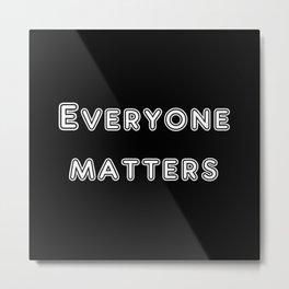 Everyone matters Metal Print