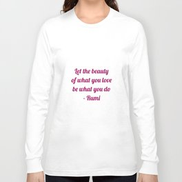 Let the beauty of what you love be what you do - Rumi Quote Long Sleeve T-shirt