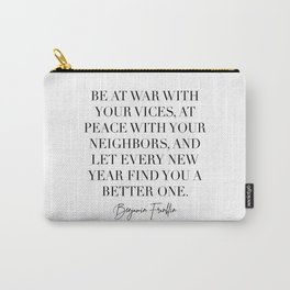 Be At War with Your Vices, At Peace with Your Neighbors and Let Every New Year Find You A Better One. -Benjamin Franklin Quote Carry-All Pouch