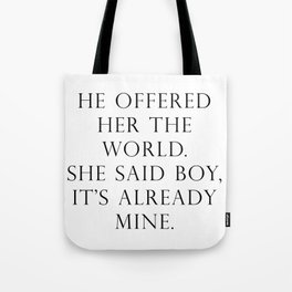 He offered her the world. She said boy, it's already mine. Tote Bag