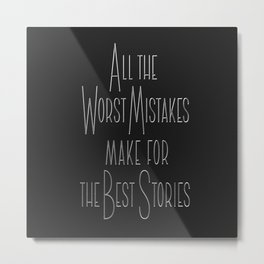 All the Worst Mistake make for the Best Stories Metal Print
