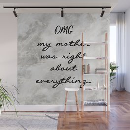 OMG MY MOTHER WAS RIGHT ABOUT EVERYTHING... Wall Mural