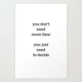 You do not need more time, you just need to decide - Motivational Quote Art Print