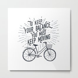 To Keep Your Balance, You Must Keep Moving Metal Print