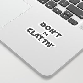 Don't Be Claytn' Sticker
