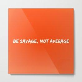Be Savage Metal Print