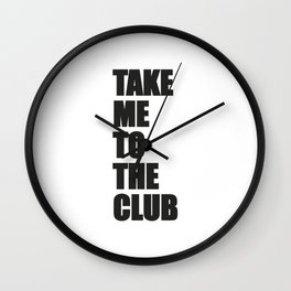 TAKE ME TO THE CLUB Wall Clock