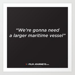 FIlm Journeys Misquotes: We're Gonna Need A Larger Maritime Vessel Art Print