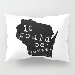 """Wisconsin: """"It Could Be Worse"""" Pillow Sham"""