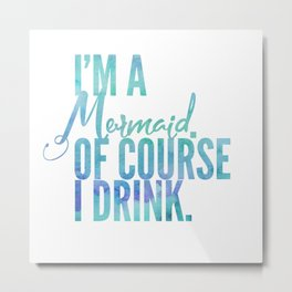 I'm a Mermaid. Of course I DRINK. Metal Print