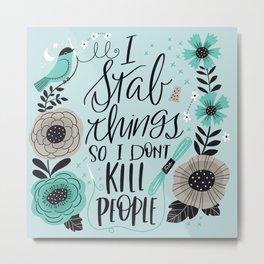 I Stab Things So I Don't Kill People Metal Print