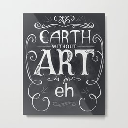 Earth Without Art Is Just Eh Metal Print