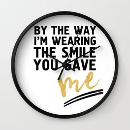BY THE WAY I'M WEARING THE SMILE YOU GAVE ME - cute relationship quote Wall Clock