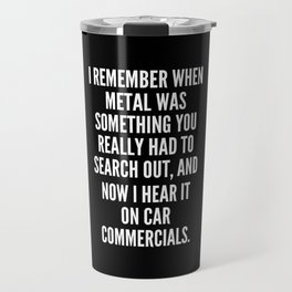 I remember when metal was something you really had to search out and now I hear it on car commercials Travel Mug