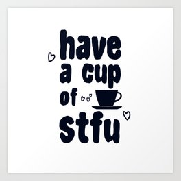 Have A Cup Of STFU Sarcasm Sarcastic Coffee Lovers Gift Art Print