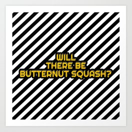 Will there be Butternut squash? Art Print