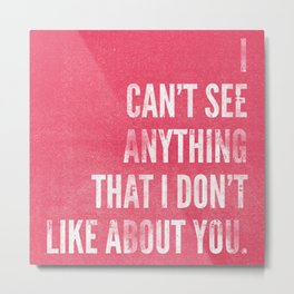 I Can't See Anything That I Don't Like About You Metal Print