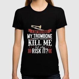 a day whithout my trombone probably wouldn_t kill me but why risk it music T-shirt