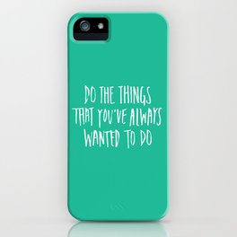 Do the things that you've always wanted to do. iPhone Case