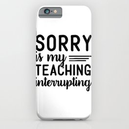 Sorry Is My Teaching Interrupting Teacher Gift iPhone Case