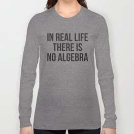 in real life there is NO algebra Long Sleeve T-shirt