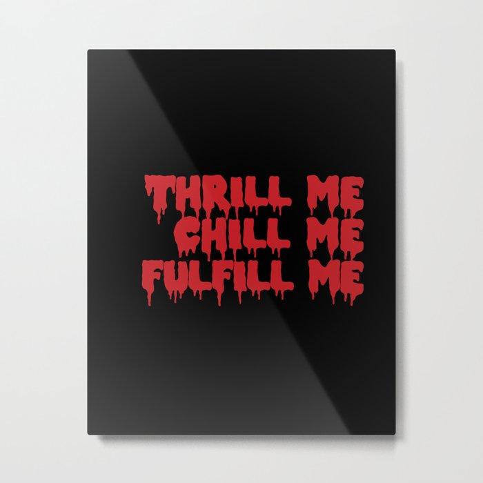THRILL ME CHILL ME Metal Print