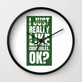 I JUST REALLY LIKE CROCODILES OKAY Wall Clock