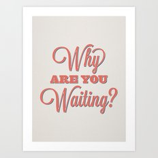 Why are you waiting? Art Print
