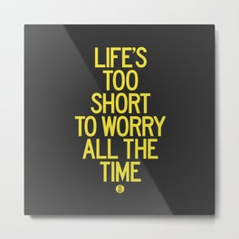 Life's Too Short To Worry All The Time Metal Print
