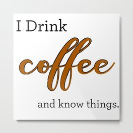 I Drink coffee and know things. Metal Print