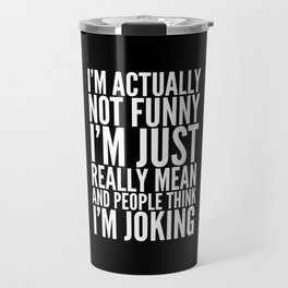 I'M ACTUALLY NOT FUNNY I'M JUST REALLY MEAN AND PEOPLE THINK I'M JOKING (Black & White) Travel Mug