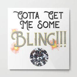 Gotta Get Me Some Bling! Metal Print