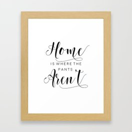 PRINTABLE Art,Home Is Where The Pants Aren't,Home Sweet Home,It's So Good To Be Home Framed Art Print