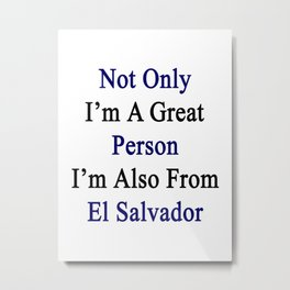 Not Only I'm A Great Person I'm Also From El Salvador  Metal Print