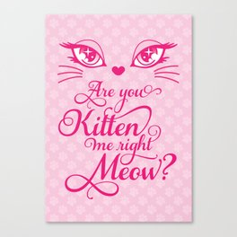 Are You Kitten Me Right Meow? Canvas Print