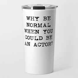Why be normal when you could be an actor? Travel Mug