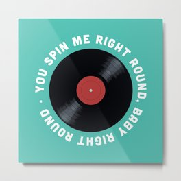You Spin Me Right Round, Baby Right Round Metal Print