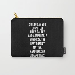 So long as you don t feel life s paltry and a miserable business the rest doesn t matter happiness or unhappiness Carry-All Pouch