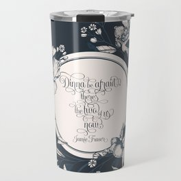 Dinna be afraid, there's the two of us now. Jamie Fraser Travel Mug