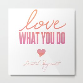 Love What You Do - Dental Hygienist Metal Print