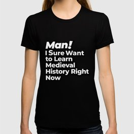 Man! I Sure Want to Learn Medieval History Right Now Retro Gift T-shirt