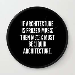 If architecture is frozen music then music must be liquid architecture Wall Clock